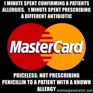 mastercard - 1 minute spent confirming a patients allergies.   1 minute spent prescribing a different antibiotic Priceless: not prescribing penicillin to a patient with a known allergy