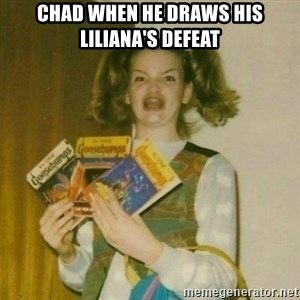 oh mer gerd - Chad when he draws his Liliana's Defeat