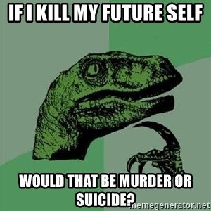 Philosoraptor - If i kill my future self would that be murder or suicide?