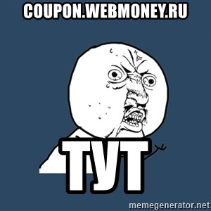 Y U No - coupon.webmoney.ru тут