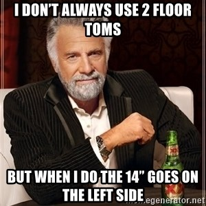 """The Most Interesting Man In The World - I don't always use 2 floor toms But when I do the 14"""" goes on the left side"""