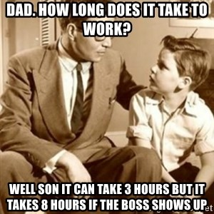 father son  - Dad. how long does it take to work? Well son it can take 3 hours but it takes 8 hours if the boss shows up