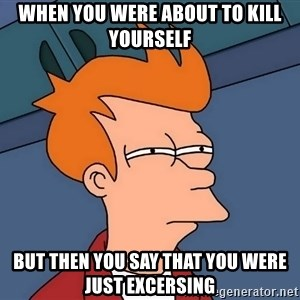 Futurama Fry - When you were about to kill yourself But then you say that you were just excersing