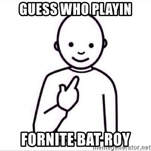 Guess who ? - guess who playin fornite bat roy