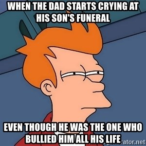 Futurama Fry - When the dad starts crying at his son's funeral Even though he was the one who bullied him all his life