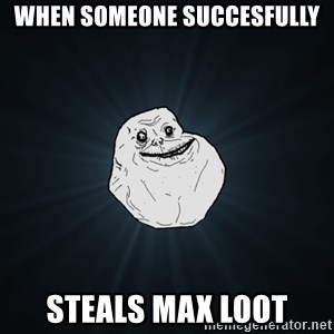 Forever Alone - When someone succesfully steals max loot