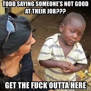 Skeptical 3rd World Kid - Todd saying someone's not good at their job??? Get the fuck outta here