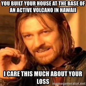 One Does Not Simply - You built your house at the base of an active volcano in hawaii I care this much about your loss