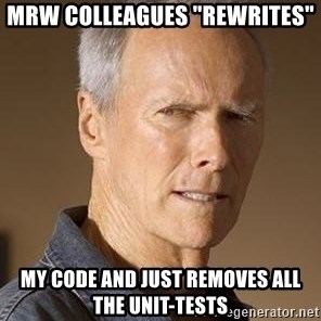 "Clint Eastwood - MRW colleagues ""rewrites"" my code and just removes all the unit-tests"