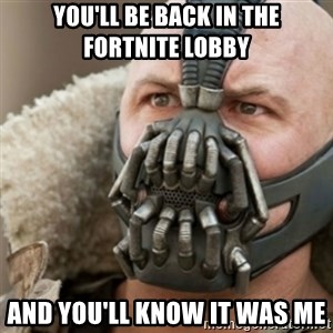 Bane - you'll be back in the fortnite lobby and you'll know it was me