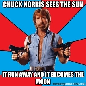 Chuck Norris  - chuck norris sees the sun it run away and it becomes the moon