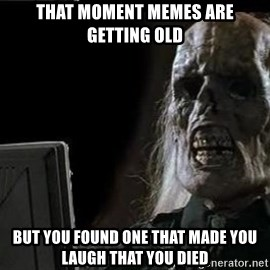 OP will surely deliver skeleton - that moment memes are getting old but you found one that made you laugh that you died