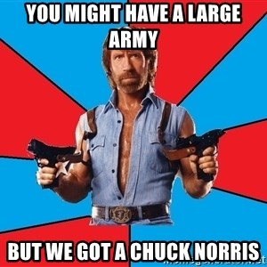 Chuck Norris  - you might have a large army  but we got a chuck norris