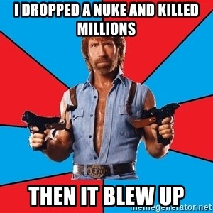 Chuck Norris  - i dropped a nuke and killed millions then it blew up