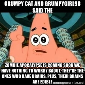 ugly barnacle patrick - grumpy cat and grumpygirl98 said the zombie apocalypse is coming soon we have nothing to worry baout. they're the ones who have brains. plus, their brains are edible