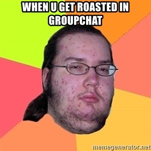 gordo granudo - when u get roasted in groupchat