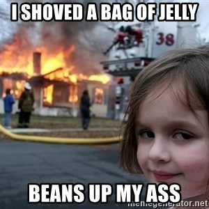 Disaster Girl - I shoved a bag of jelly beans up my ass