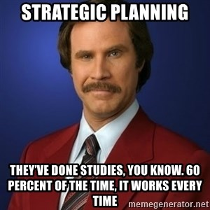 Anchorman Birthday - Strategic Planning They've done studies, you know. 60 percent of the time, it works every time