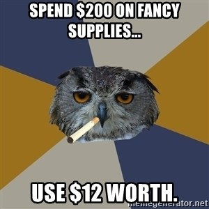 Art Student Owl - Spend $200 on fancy supplies... use $12 worth.