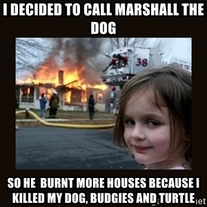 burning house girl - I decided to call Marshall the dog so he  burnt more houses because i killed my dog, budgies and turtle