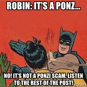 batman slap robin - Robin: It's a Ponz... NO! It's not a Ponzi Scam, listen to the rest of the post!