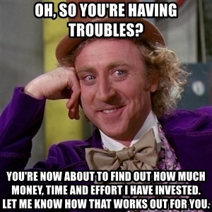 Willy Wonka - Oh, So you're having troubles? You're now about to find out how much money, time and effort I have invested.    Let me know how that works out for you.