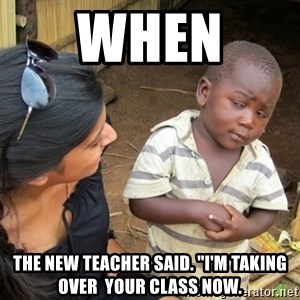 "Skeptical 3rd World Kid - When  the New Teacher said. ""I'm taking over  your class now."