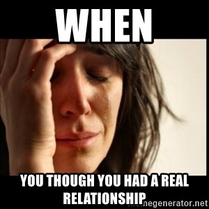 First World Problems - When You Though You Had A Real Relationship