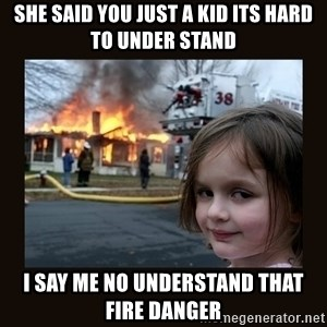 burning house girl - she said you just a kid its hard to under stand i say me no understand that fire danger