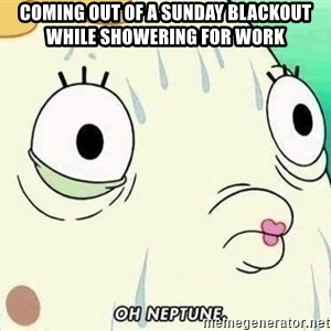 ohhhhhneuptuone - Coming out of a Sunday blackout while showering for work