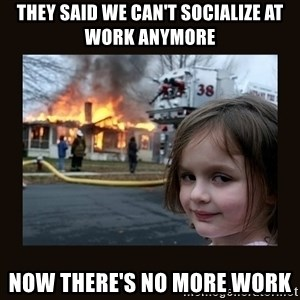 burning house girl - They said we can't socialize at work anymore now there's no more work