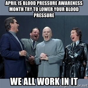 Dr. Evil and His Minions - April Is Blood Pressure Awareness Month Try to lower your blood pressure We all work in IT