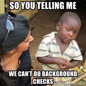Skeptical 3rd World Kid - So you telling me  We can't do background checks