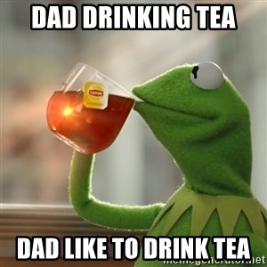 Kermit The Frog Drinking Tea - dad drinking tea  dad like to drink tea