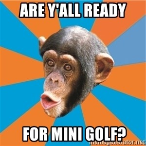 Stupid Monkey - are y'all ready  for mini golf?
