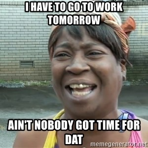 Ain`t nobody got time fot dat - I have to go to work tomorrow Ain't nobody got time for dat