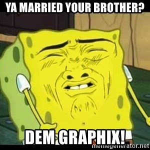 Spongebob Sniff  - ya married your brother? dem graphix!