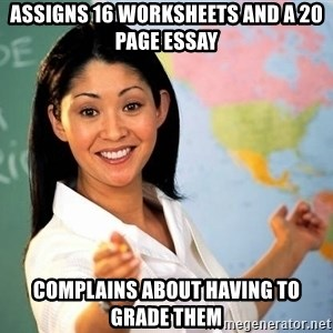 Unhelpful High School Teacher - Assigns 16 worksheets and a 20 page essay complains about having to grade them