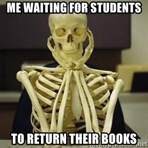 Skeleton waiting - ME WAITING for students To return their books