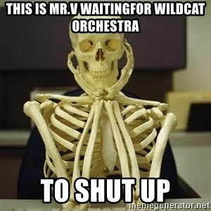 Skeleton waiting - This is Mr.V waitingfor Wildcat Orchestra to Shut Up