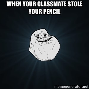 Forever Alone - When your classmate stole your pencil