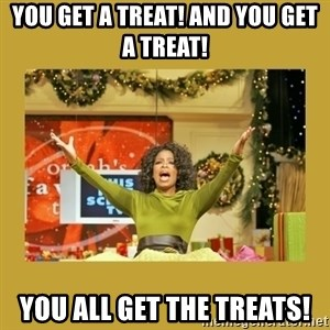 Oprah You get a - You get a treat! and You get a treat! YOU ALL GET THE TREATS!