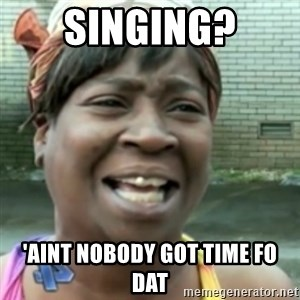 Ain't nobody got time fo dat so - singing? 'aint nobody got time fo dat