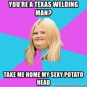 Fat Girl - You're a Texas welding man? Take me home my sexy potato head