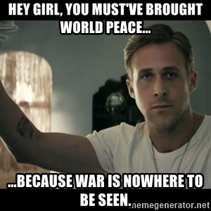ryan gosling hey girl - Hey girl, you must've brought world peace... ...because WAR is nowhere to be seen.