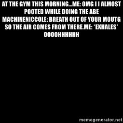 Blank Black - At the gym this morning...Me: Omg I I almost pooted while doing the abe machineNiccole: Breath out of your moutg so the air comes from there.Me: *exhales* Oooohhhhhh