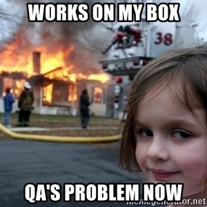 Disaster Girl - Works on my box QA's problem now
