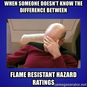 Picard facepalm  - When someone doesn't know the difference between Flame resistant hazard ratings