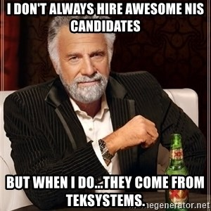 The Most Interesting Man In The World - I don't always hire awesome NIS candidates But when I do...they come from TEKsystems.