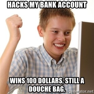 First Day on the internet kid - Hacks my bank account Wins 100 dollars, still a douche bag.